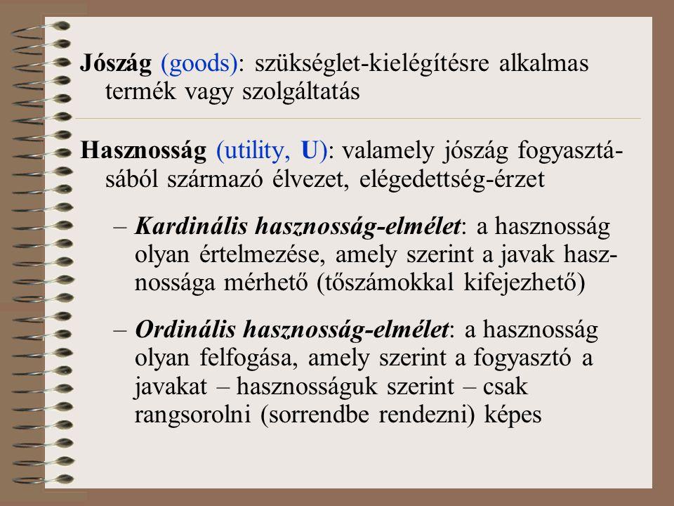 Jószág (goods): szükséglet-kielégítésre alkalmas termék vagy szolgáltatás Hasznosság (utility, U): valamely jószág fogyasztá- sából származó élvezet, elégedettség-érzet –Kardinális hasznosság-elmélet: a hasznosság olyan értelmezése, amely szerint a javak hasz- nossága mérhető (tőszámokkal kifejezhető) –Ordinális hasznosság-elmélet: a hasznosság olyan felfogása, amely szerint a fogyasztó a javakat – hasznosságuk szerint – csak rangsorolni (sorrendbe rendezni) képes