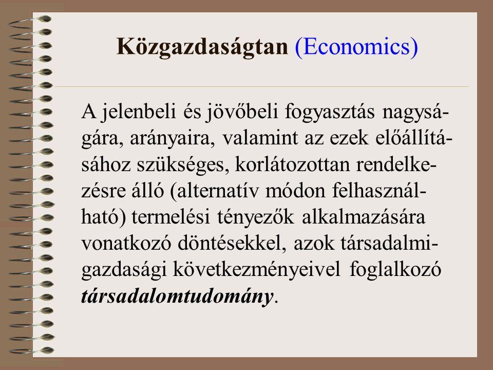 Közgazdaságtan (Economics) A jelenbeli és jövőbeli fogyasztás nagysá- gára, arányaira, valamint az ezek előállítá- sához szükséges, korlátozottan rendelke- zésre álló (alternatív módon felhasznál- ható) termelési tényezők alkalmazására vonatkozó döntésekkel, azok társadalmi- gazdasági következményeivel foglalkozó társadalomtudomány.