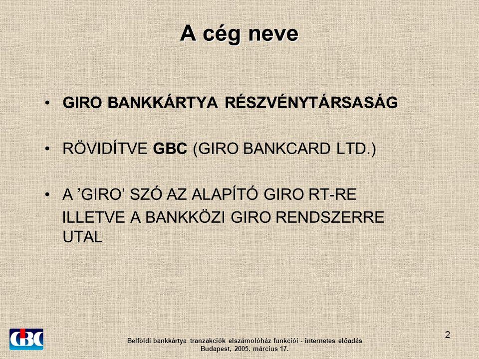 2 A cég neve GIRO BANKKÁRTYA RÉSZVÉNYTÁRSASÁG RÖVIDÍTVE GBC (GIRO BANKCARD LTD.) A 'GIRO' SZÓ AZ ALAPÍTÓ GIRO RT-RE ILLETVE A BANKKÖZI GIRO RENDSZERRE UTAL Belföldi bankkártya tranzakciók elszámolóház funkciói - internetes előadás Budapest, 2005.