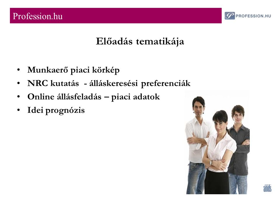 Előadás tematikája Munkaerő piaci körkép NRC kutatás - álláskeresési preferenciák Online állásfeladás – piaci adatok Idei prognózis Profession.hu