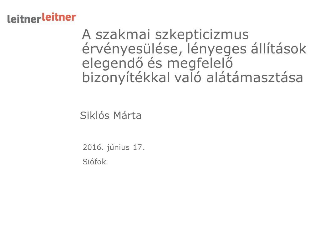 Siklós Márta A szakmai szkepticizmus érvényesülése, lényeges állítások elegendő és megfelelő bizonyítékkal való alátámasztása 2016. június 17. Siófok