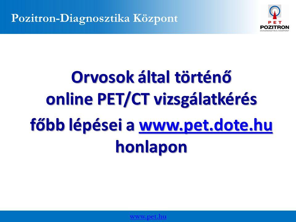 Pozitron-Diagnosztika Központ Orvosok által történő online PET/CT vizsgálatkérés főbb lépései a www.pet.dote.hu honlapon www.pet.dote.hu www.pet.hu