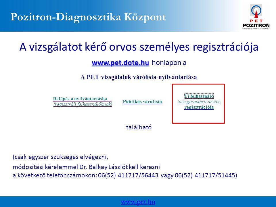 Pozitron-Diagnosztika Központ www.pet.hu A vizsgálatot kérő orvos személyes regisztrációja www.pet.dote.huwww.pet.dote.hu www.pet.dote.hu honlapon a www.pet.dote.hu található (csak egyszer szükséges elvégezni, módosítási kérelemmel Dr.