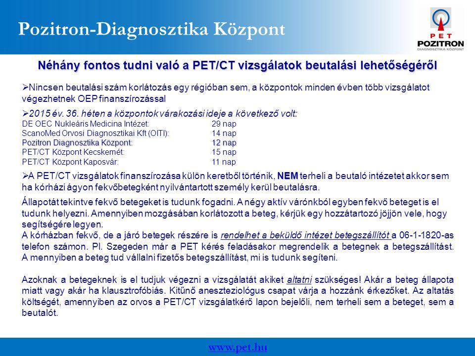 www.pet.hu Pozitron-Diagnosztika Központ Néhány fontos tudni való a PET/CT vizsgálatok beutalási lehetőségéről  Nincsen beutalási szám korlátozás egy régióban sem, a központok minden évben több vizsgálatot végezhetnek OEP finanszírozással  2015 év.