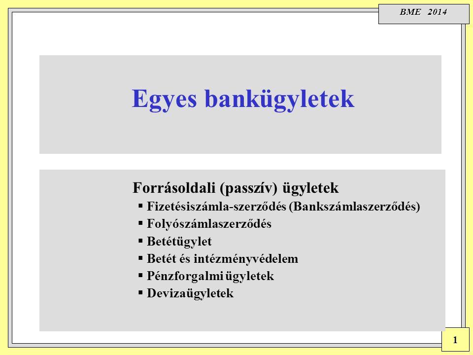 BME 2014 1 Forrásoldali (passzív) ügyletek  Fizetésiszámla-szerződés (Bankszámlaszerződés)  Folyószámlaszerződés  Betétügylet  Betét és intézményvédelem  Pénzforgalmi ügyletek  Devizaügyletek Egyes bankügyletek
