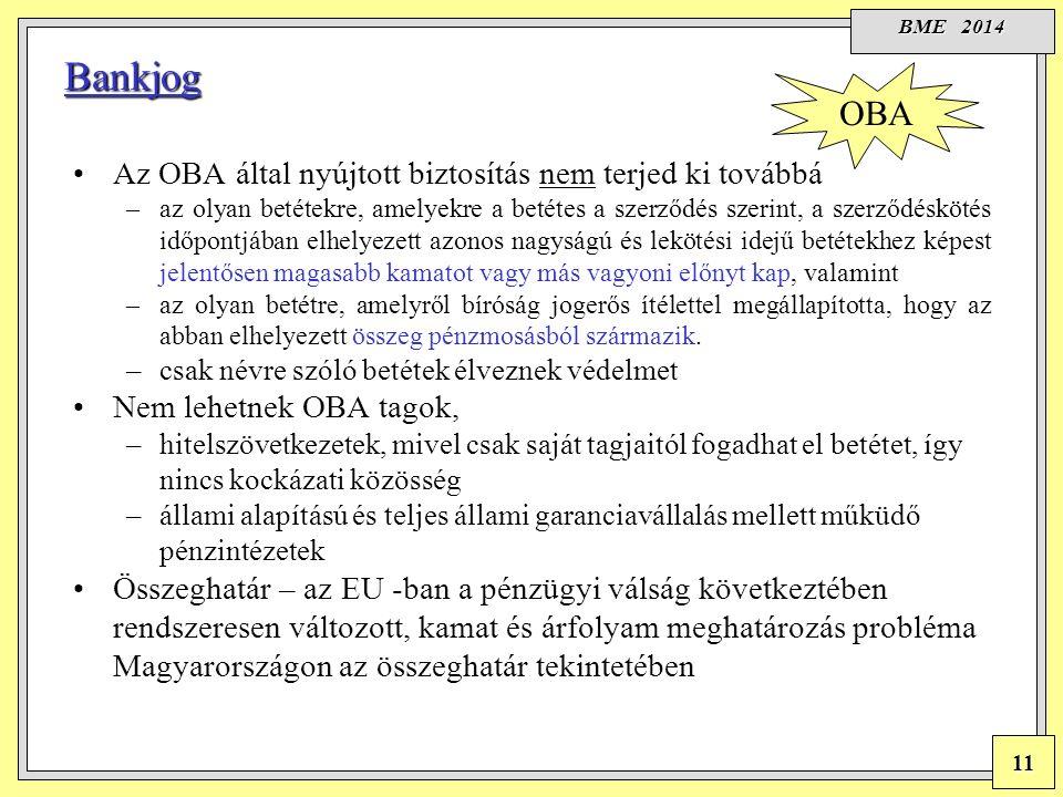 BME 2014 11 Bankjog Az OBA által nyújtott biztosítás nem terjed ki továbbá –az olyan betétekre, amelyekre a betétes a szerződés szerint, a szerződéskötés időpontjában elhelyezett azonos nagyságú és lekötési idejű betétekhez képest jelentősen magasabb kamatot vagy más vagyoni előnyt kap, valamint –az olyan betétre, amelyről bíróság jogerős ítélettel megállapította, hogy az abban elhelyezett összeg pénzmosásból származik.