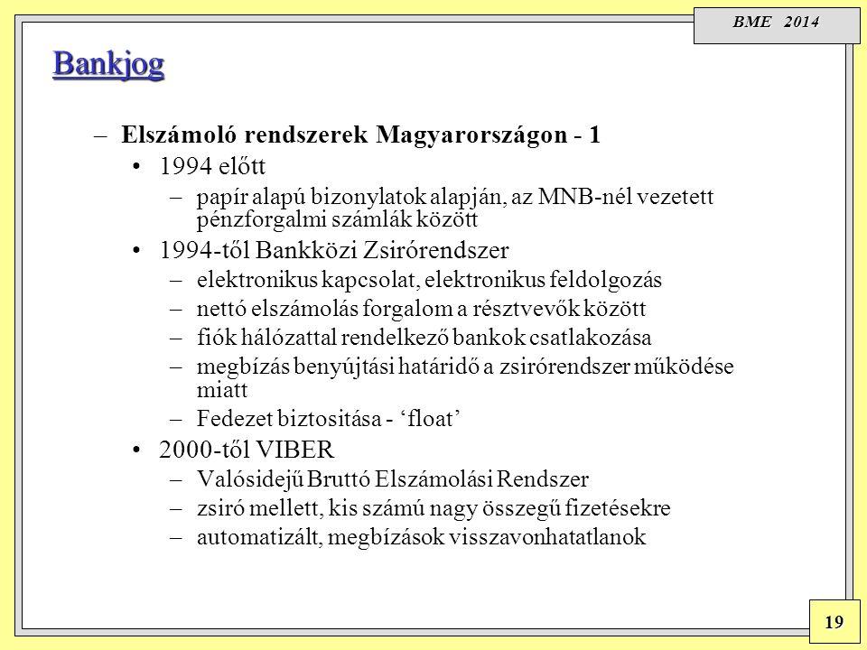 BME 2014 19 Bankjog –Elszámoló rendszerek Magyarországon - 1 1994 előtt –papír alapú bizonylatok alapján, az MNB-nél vezetett pénzforgalmi számlák között 1994-től Bankközi Zsirórendszer –elektronikus kapcsolat, elektronikus feldolgozás –nettó elszámolás forgalom a résztvevők között –fiók hálózattal rendelkező bankok csatlakozása –megbízás benyújtási határidő a zsirórendszer működése miatt –Fedezet biztositása - 'float' 2000-től VIBER –Valósidejű Bruttó Elszámolási Rendszer –zsiró mellett, kis számú nagy összegű fizetésekre –automatizált, megbízások visszavonhatatlanok