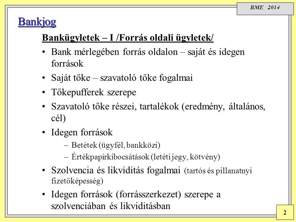 BME 2014 2 Bankjog Bankügyletek – I /Forrás oldali ügyletek/ Bank mérlegében forrás oldalon – saját és idegen források Saját tőke – szavatoló tőke fogalmai Tőkepufferek szerepe Szavatoló tőke részei, tartalékok (eredmény, általános, cél) Idegen források –Betétek (ügyfél, bankközi) –Értékpapírkibocsátások (letéti jegy, kötvény) Szolvencia és likviditás fogalmai (tartós és pillanatnyi fizetőképesség) Idegen források (forrásszerkezet) szerepe a szolvenciában és likviditásban