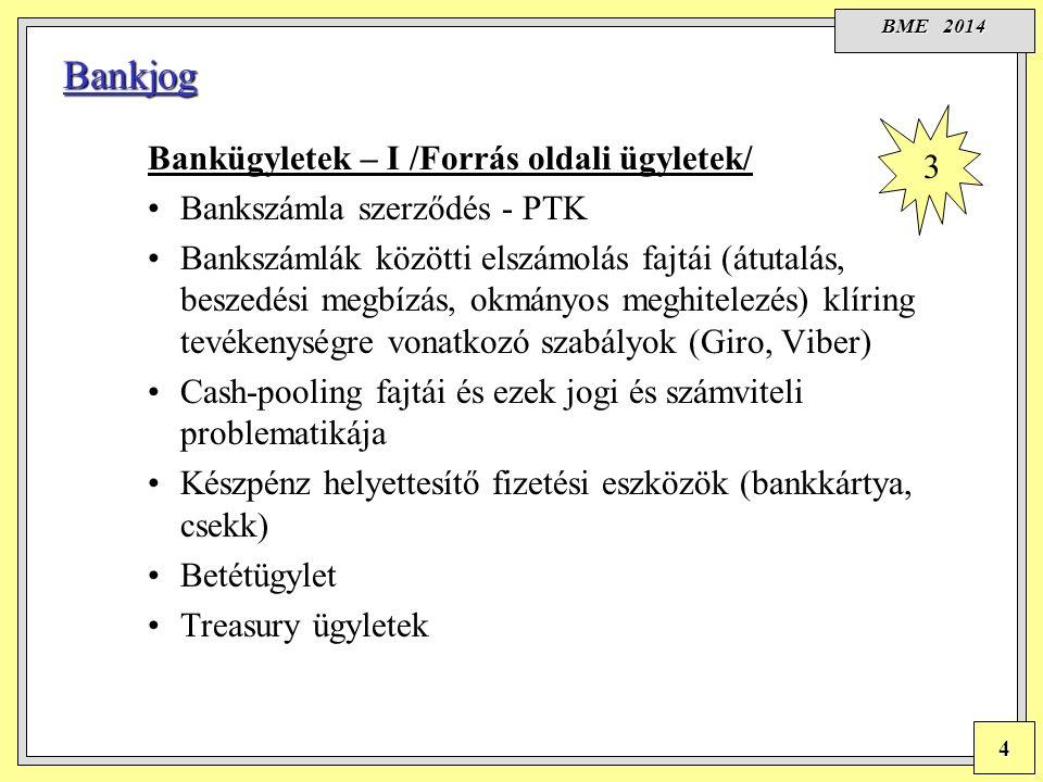 BME 2014 4 Bankjog Bankügyletek – I /Forrás oldali ügyletek/ Bankszámla szerződés - PTK Bankszámlák közötti elszámolás fajtái (átutalás, beszedési megbízás, okmányos meghitelezés) klíring tevékenységre vonatkozó szabályok (Giro, Viber) Cash-pooling fajtái és ezek jogi és számviteli problematikája Készpénz helyettesítő fizetési eszközök (bankkártya, csekk) Betétügylet Treasury ügyletek 3