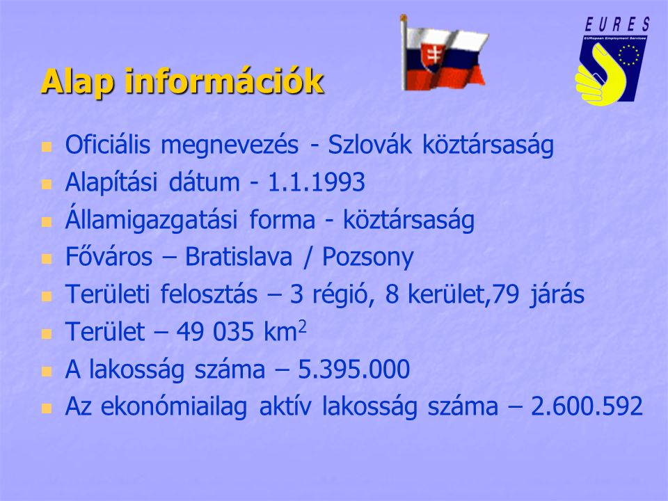Alap információk Oficiális megnevezés - Szlovák köztársaság Alapítási dátum - 1.1.1993 Államigazgatási forma - köztársaság Főváros – Bratislava / Pozs