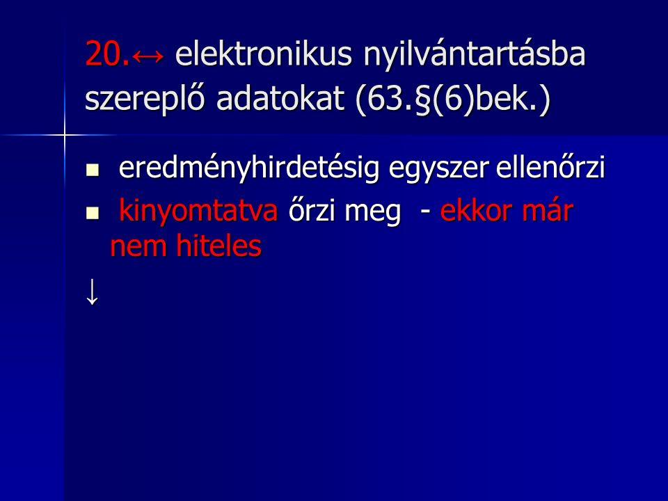 20. ↔ elektronikus nyilvántartásba szereplő adatokat (63.§(6)bek.) eredményhirdetésig egyszer ellenőrzi eredményhirdetésig egyszer ellenőrzi kinyomtat