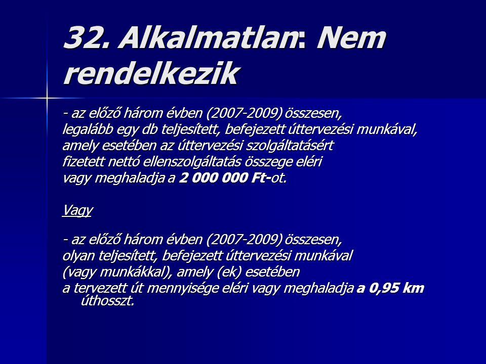 32. Alkalmatlan: Nem rendelkezik - az előző három évben (2007-2009) összesen, legalább egy db teljesített, befejezett úttervezési munkával, amely eset