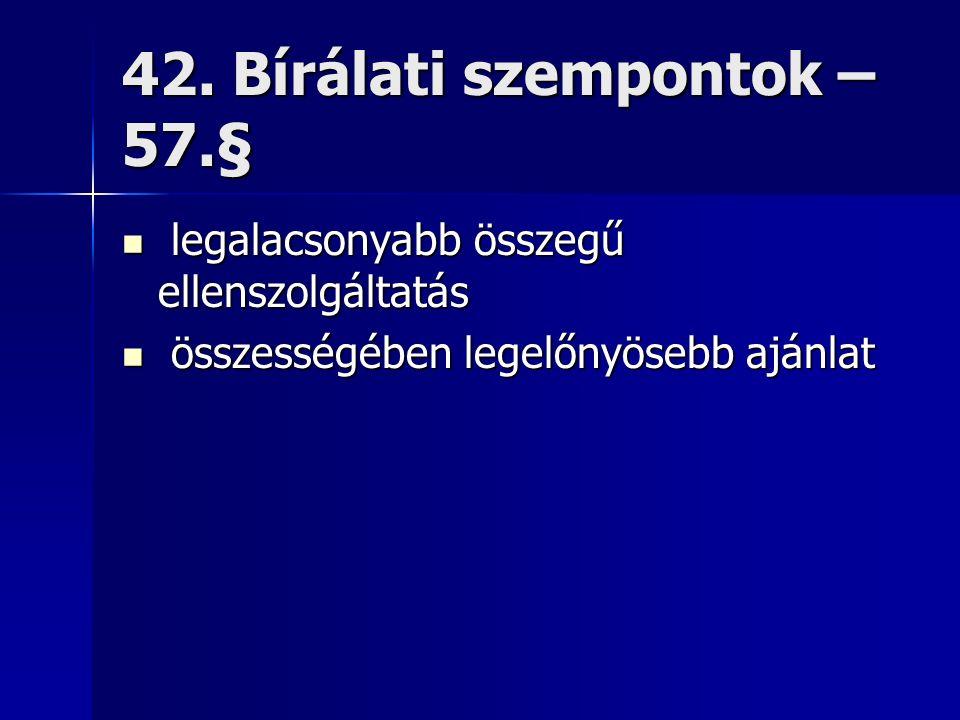 42. Bírálati szempontok – 57.§ legalacsonyabb összegű ellenszolgáltatás legalacsonyabb összegű ellenszolgáltatás összességében legelőnyösebb ajánlat ö