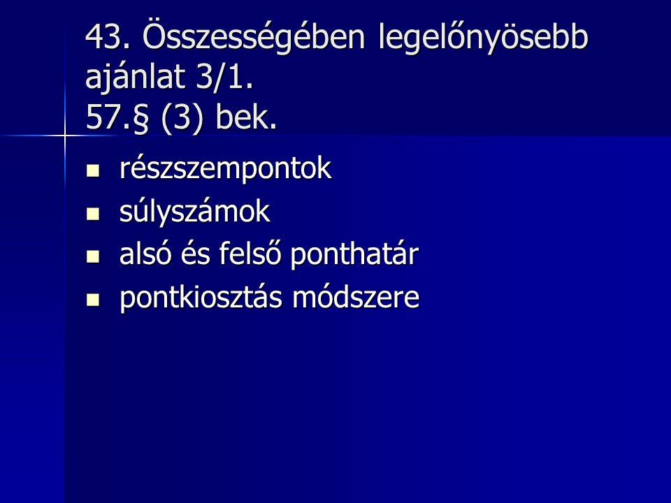 43. Összességében legelőnyösebb ajánlat 3/1. 57.§ (3) bek.