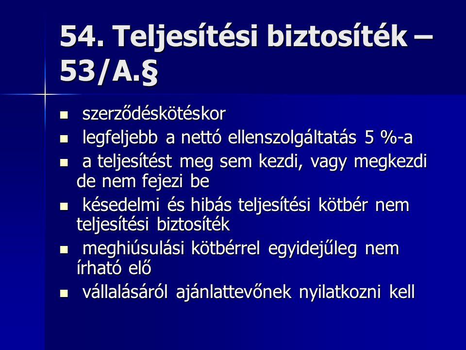 54. Teljesítési biztosíték – 53/A.§ szerződéskötéskor szerződéskötéskor legfeljebb a nettó ellenszolgáltatás 5 %-a legfeljebb a nettó ellenszolgáltatá