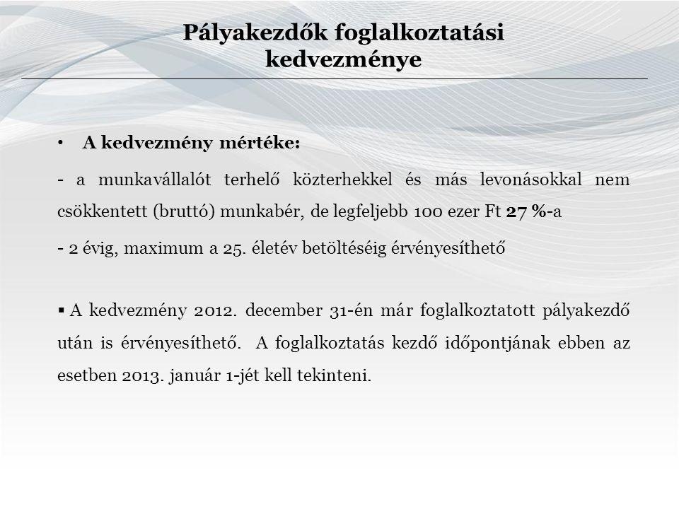 Pályakezdők foglalkoztatási kedvezménye A kedvezmény mértéke: - a munkavállalót terhelő közterhekkel és más levonásokkal nem csökkentett (bruttó) munkabér, de legfeljebb 100 ezer Ft 27 %-a - 2 évig, maximum a 25.