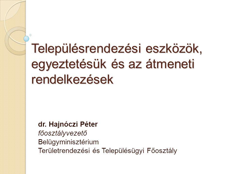 Településrendezési eszközök, egyeztetésük és az átmeneti rendelkezések dr. Hajnóczi Péter főosztályvezető Belügyminisztérium Területrendezési és Telep