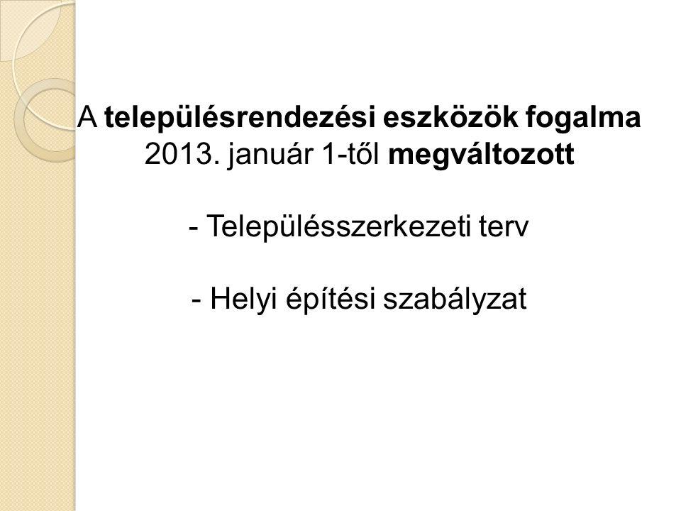 A településrendezési eszközök fogalma 2013. január 1-től megváltozott - Településszerkezeti terv - Helyi építési szabályzat