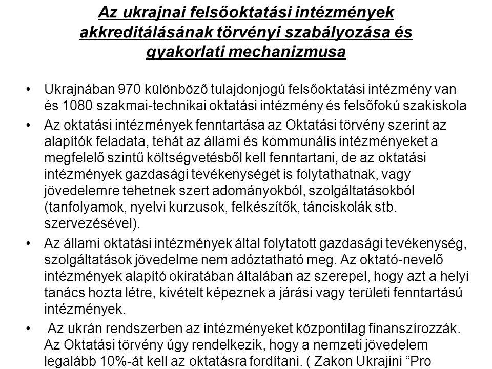 Az ukrajnai felsőoktatási intézmények akkreditálásának törvényi szabályozása és gyakorlati mechanizmusa Ukrajnában 970 különböző tulajdonjogú felsőoktatási intézmény van és 1080 szakmai-technikai oktatási intézmény és felsőfokú szakiskola Az oktatási intézmények fenntartása az Oktatási törvény szerint az alapítók feladata, tehát az állami és kommunális intézményeket a megfelelő szintű költségvetésből kell fenntartani, de az oktatási intézmények gazdasági tevékenységet is folytathatnak, vagy jövedelemre tehetnek szert adományokból, szolgáltatásokból (tanfolyamok, nyelvi kurzusok, felkészítők, tánciskolák stb.