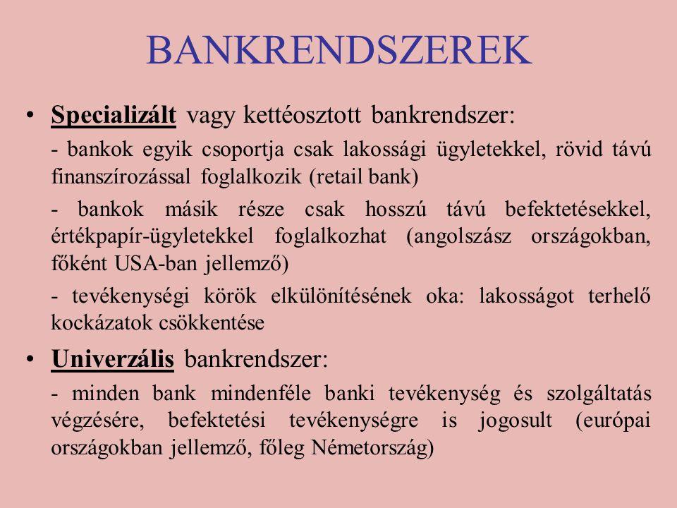 BANKRENDSZEREK Specializált vagy kettéosztott bankrendszer: - bankok egyik csoportja csak lakossági ügyletekkel, rövid távú finanszírozással foglalkozik (retail bank) - bankok másik része csak hosszú távú befektetésekkel, értékpapír-ügyletekkel foglalkozhat (angolszász országokban, főként USA-ban jellemző) - tevékenységi körök elkülönítésének oka: lakosságot terhelő kockázatok csökkentése Univerzális bankrendszer: - minden bank mindenféle banki tevékenység és szolgáltatás végzésére, befektetési tevékenységre is jogosult (európai országokban jellemző, főleg Németország)