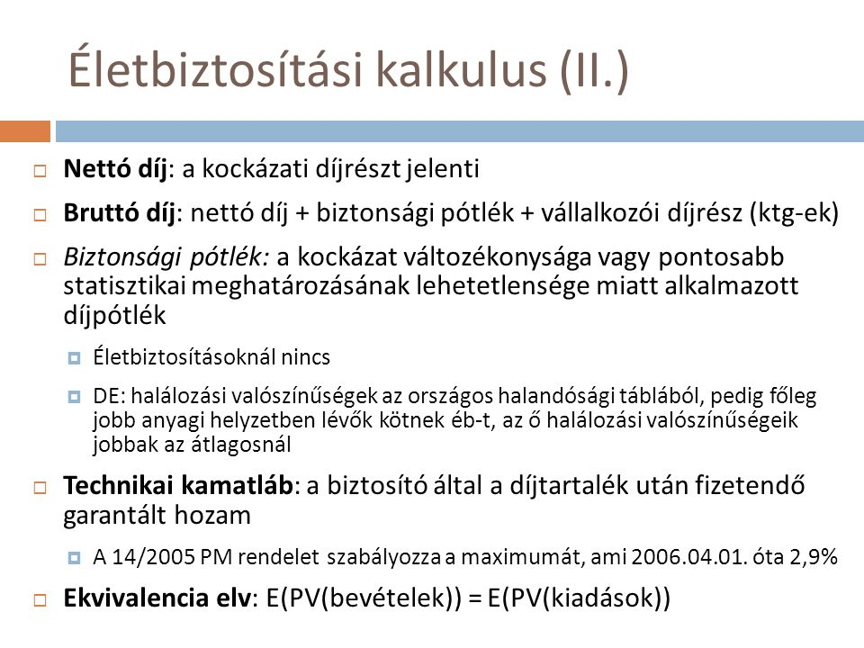 Életbiztosítási kalkulus (II.)  Nettó díj: a kockázati díjrészt jelenti  Bruttó díj: nettó díj + biztonsági pótlék + vállalkozói díjrész (ktg-ek) 