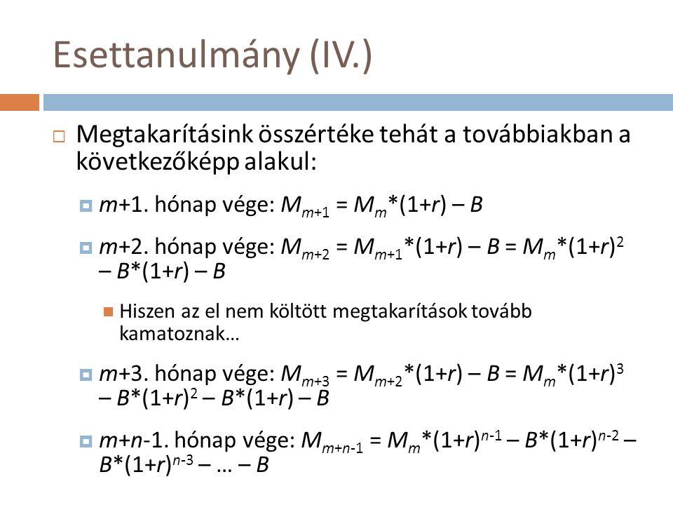 Esettanulmány (IV.)  Megtakarításink összértéke tehát a továbbiakban a következőképp alakul:  m+1. hónap vége: M m+1 = M m *(1+r) – B  m+2. hónap v