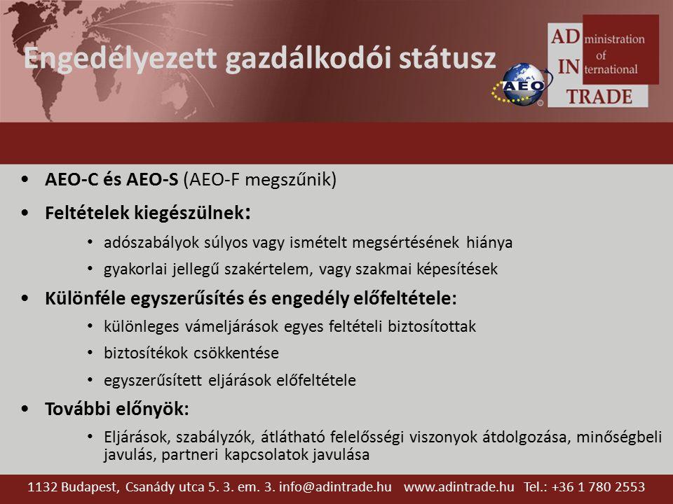 Engedélyezett gazdálkodói státusz AEO-C és AEO-S (AEO-F megszűnik) Feltételek kiegészülnek : adószabályok súlyos vagy ismételt megsértésének hiánya gyakorlai jellegű szakértelem, vagy szakmai képesítések Különféle egyszerűsítés és engedély előfeltétele: különleges vámeljárások egyes feltételi biztosítottak biztosítékok csökkentése egyszerűsített eljárások előfeltétele További előnyök: Eljárások, szabályzók, átlátható felelősségi viszonyok átdolgozása, minőségbeli javulás, partneri kapcsolatok javulása 1132 Budapest, Csanády utca 5.