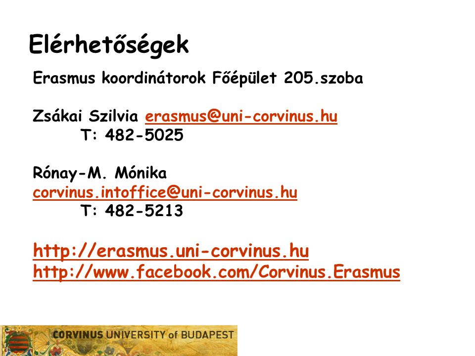Karrier Iroda Elérhetőségek Erasmus koordinátorok Főépület 205.szoba Zsákai Szilvia erasmus@uni-corvinus.huerasmus@uni-corvinus.hu T: 482-5025 Rónay-M