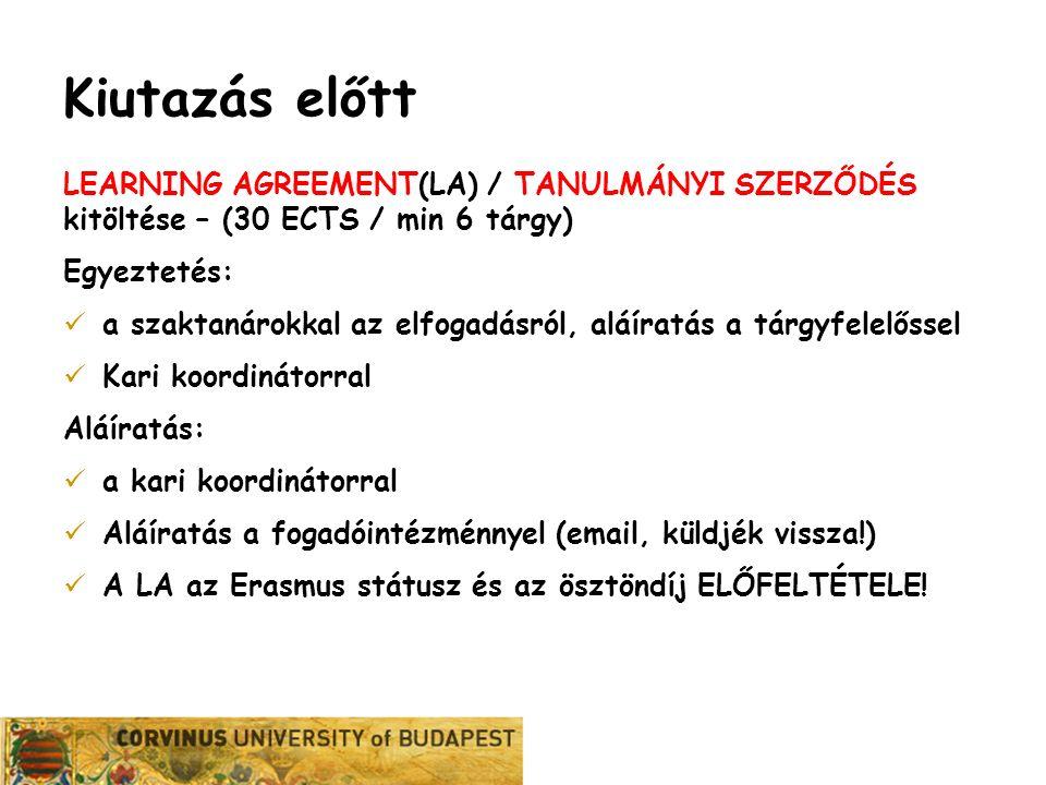 Karrier Iroda Kiutazás előtt LEARNING AGREEMENT(LA) / TANULMÁNYI SZERZŐDÉS kitöltése – (30 ECTS / min 6 tárgy) Egyeztetés: a szaktanárokkal az elfogadásról, aláíratás a tárgyfelelőssel Kari koordinátorral Aláíratás: a kari koordinátorral Aláíratás a fogadóintézménnyel (email, küldjék vissza!) A LA az Erasmus státusz és az ösztöndíj ELŐFELTÉTELE!