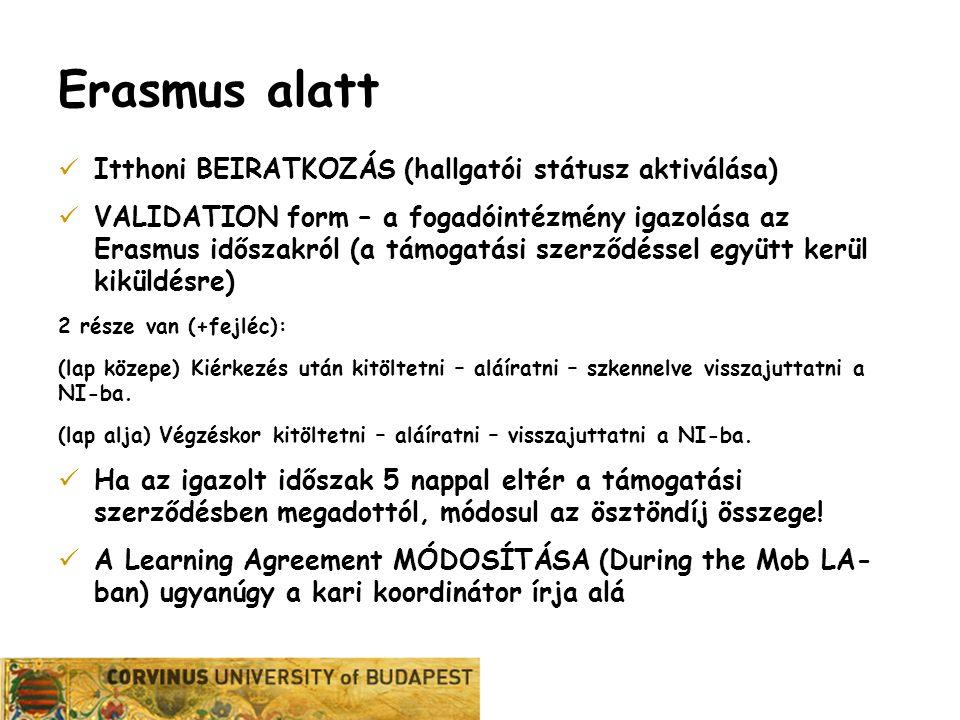 Erasmus alatt Itthoni BEIRATKOZÁS (hallgatói státusz aktiválása) VALIDATION form – a fogadóintézmény igazolása az Erasmus időszakról (a támogatási szerződéssel együtt kerül kiküldésre) 2 része van (+fejléc): (lap közepe) Kiérkezés után kitöltetni – aláíratni – szkennelve visszajuttatni a NI-ba.