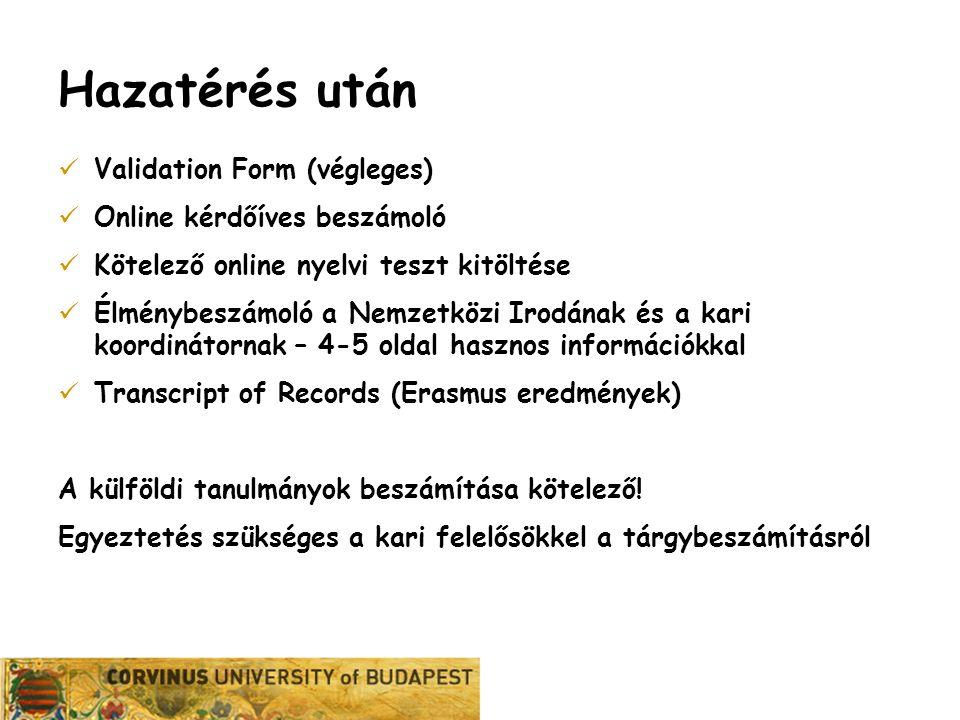 Karrier Iroda Hazatérés után Validation Form (végleges) Online kérdőíves beszámoló Kötelező online nyelvi teszt kitöltése Élménybeszámoló a Nemzetközi Irodának és a kari koordinátornak – 4-5 oldal hasznos információkkal Transcript of Records (Erasmus eredmények) A külföldi tanulmányok beszámítása kötelező.