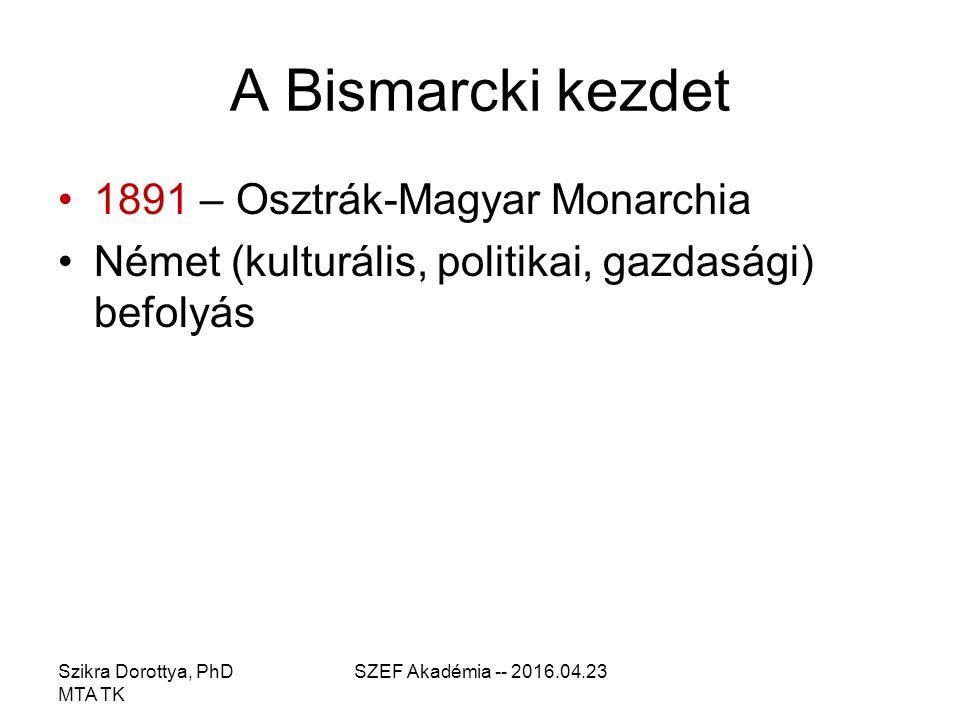 Szikra Dorottya, PhD MTA TK SZEF Akadémia -- 2016.04.23 A Bismarcki kezdet 1891 – Osztrák-Magyar Monarchia Német (kulturális, politikai, gazdasági) befolyás