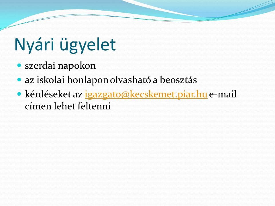 Nyári ügyelet szerdai napokon az iskolai honlapon olvasható a beosztás kérdéseket az igazgato@kecskemet.piar.hu e-mail címen lehet feltenniigazgato@kecskemet.piar.hu
