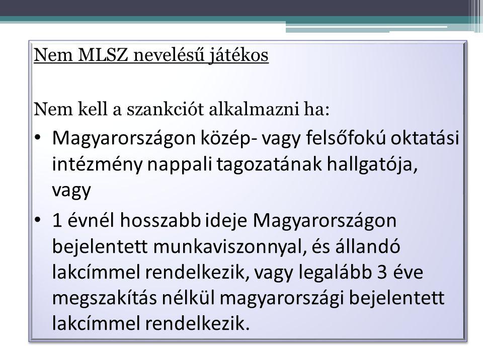 Nem MLSZ nevelésű játékos Nem kell a szankciót alkalmazni ha: Magyarországon közép- vagy felsőfokú oktatási intézmény nappali tagozatának hallgatója, vagy 1 évnél hosszabb ideje Magyarországon bejelentett munkaviszonnyal, és állandó lakcímmel rendelkezik, vagy legalább 3 éve megszakítás nélkül magyarországi bejelentett lakcímmel rendelkezik.