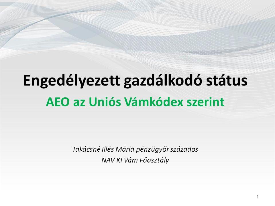 Engedélyezett gazdálkodó státus AEO az Uniós Vámkódex szerint Takácsné Illés Mária pénzügyőr százados NAV KI Vám Főosztály 1