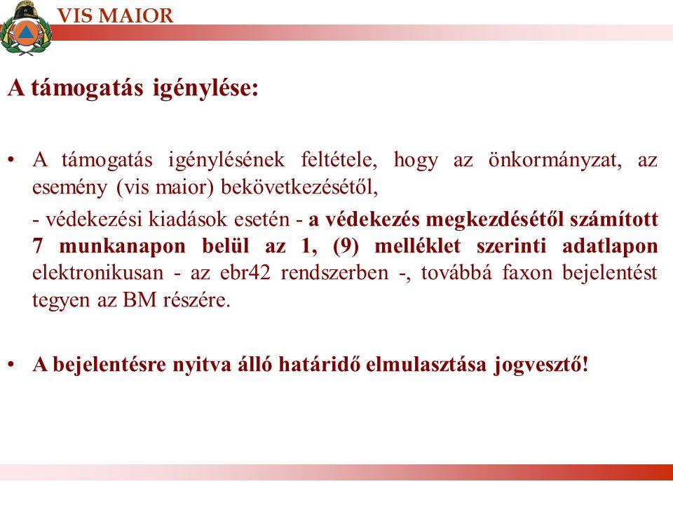 A támogatás igénylése: A támogatás igénylésének feltétele, hogy az önkormányzat, az esemény (vis maior) bekövetkezésétől, - védekezési kiadások esetén - a védekezés megkezdésétől számított 7 munkanapon belül az 1, (9) melléklet szerinti adatlapon elektronikusan - az ebr42 rendszerben -, továbbá faxon bejelentést tegyen az BM részére.