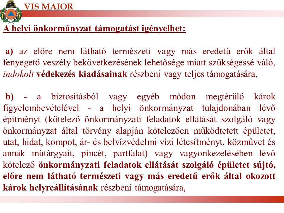 VIS MAIOR A helyi önkormányzat támogatást igényelhet: a) az előre nem látható természeti vagy más eredetű erők által fenyegető veszély bekövetkezésének lehetősége miatt szükségessé váló, indokolt védekezés kiadásainak részbeni vagy teljes támogatására, b) - a biztosításból vagy egyéb módon megtérülő károk figyelembevételével - a helyi önkormányzat tulajdonában lévő építményt (kötelező önkormányzati feladatok ellátását szolgáló vagy önkormányzat által törvény alapján kötelezően működtetett épületet, utat, hidat, kompot, ár- és belvízvédelmi vízi létesítményt, közművet és annak műtárgyait, pincét, partfalat) vagy vagyonkezelésében lévő kötelező önkormányzati feladatok ellátását szolgáló épületet sújtó, előre nem látható természeti vagy más eredetű erők által okozott károk helyreállításának részbeni támogatására,