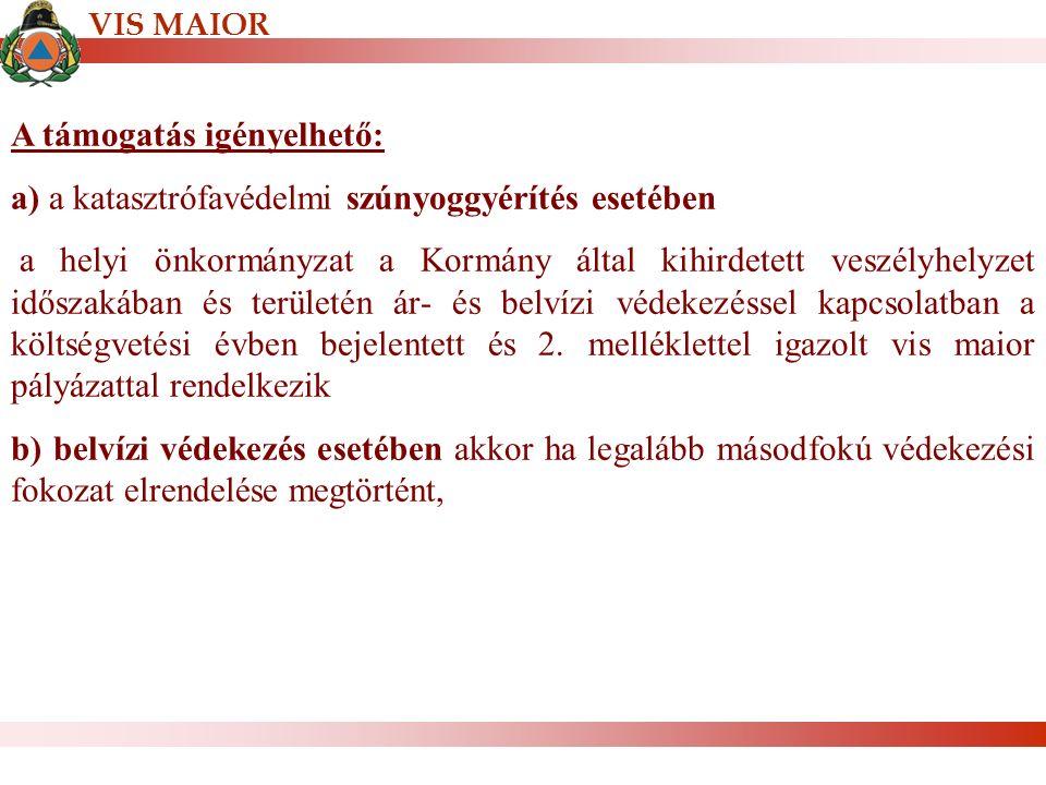 VIS MAIOR A támogatás igényelhető: a) a katasztrófavédelmi szúnyoggyérítés esetében a helyi önkormányzat a Kormány által kihirdetett veszélyhelyzet időszakában és területén ár- és belvízi védekezéssel kapcsolatban a költségvetési évben bejelentett és 2.