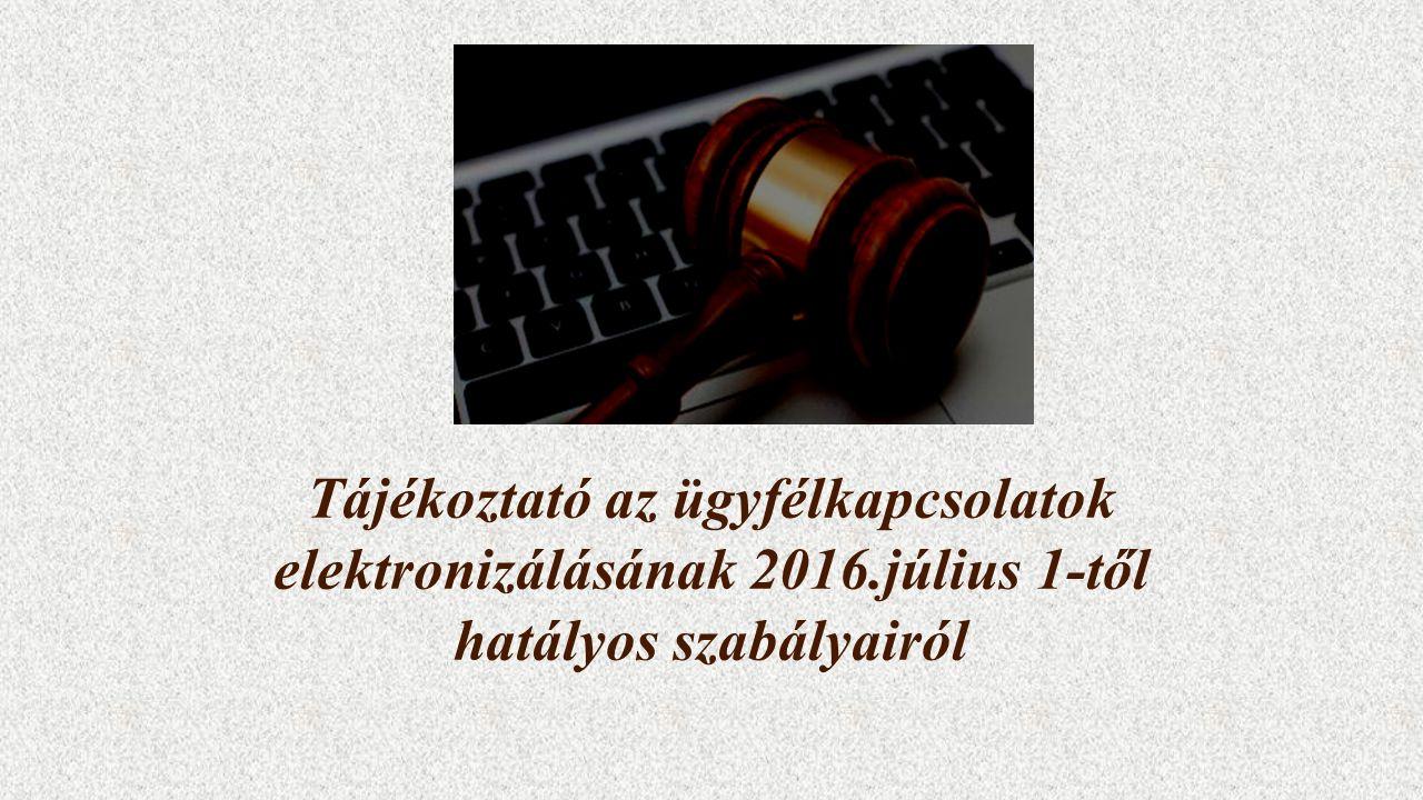 Tájékoztató az ügyfélkapcsolatok elektronizálásának 2016.július 1-től hatályos szabályairól