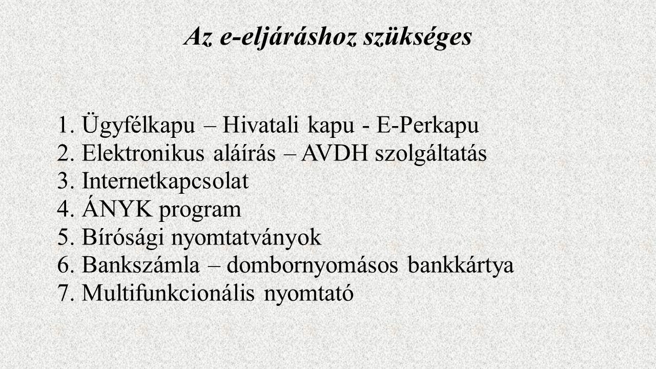 Az e-eljáráshoz szükséges 1.Ügyfélkapu – Hivatali kapu - E-Perkapu 2.Elektronikus aláírás – AVDH szolgáltatás 3.Internetkapcsolat 4.ÁNYK program 5.Bírósági nyomtatványok 6.Bankszámla – dombornyomásos bankkártya 7.Multifunkcionális nyomtató