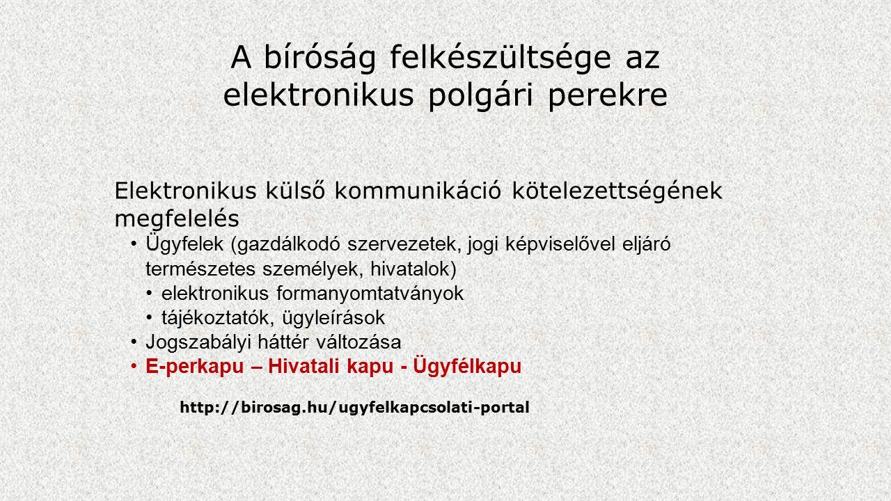 A bíróság felkészültsége az elektronikus polgári perekre Elektronikus külső kommunikáció kötelezettségének megfelelés Ügyfelek (gazdálkodó szervezetek, jogi képviselővel eljáró természetes személyek, hivatalok) elektronikus formanyomtatványok tájékoztatók, ügyleírások Jogszabályi háttér változása E-perkapu – Hivatali kapu - Ügyfélkapu http://birosag.hu/ugyfelkapcsolati-portal