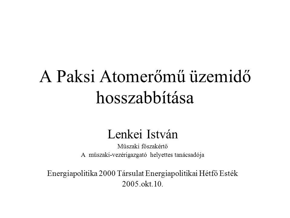 A Paksi Atomerőmű üzemidő hosszabbítása Lenkei István Műszaki főszakértő A műszaki-vezérigazgató helyettes tanácsadója Energiapolitika 2000 Társulat Energiapolitikai Hétfő Esték 2005.okt.10.
