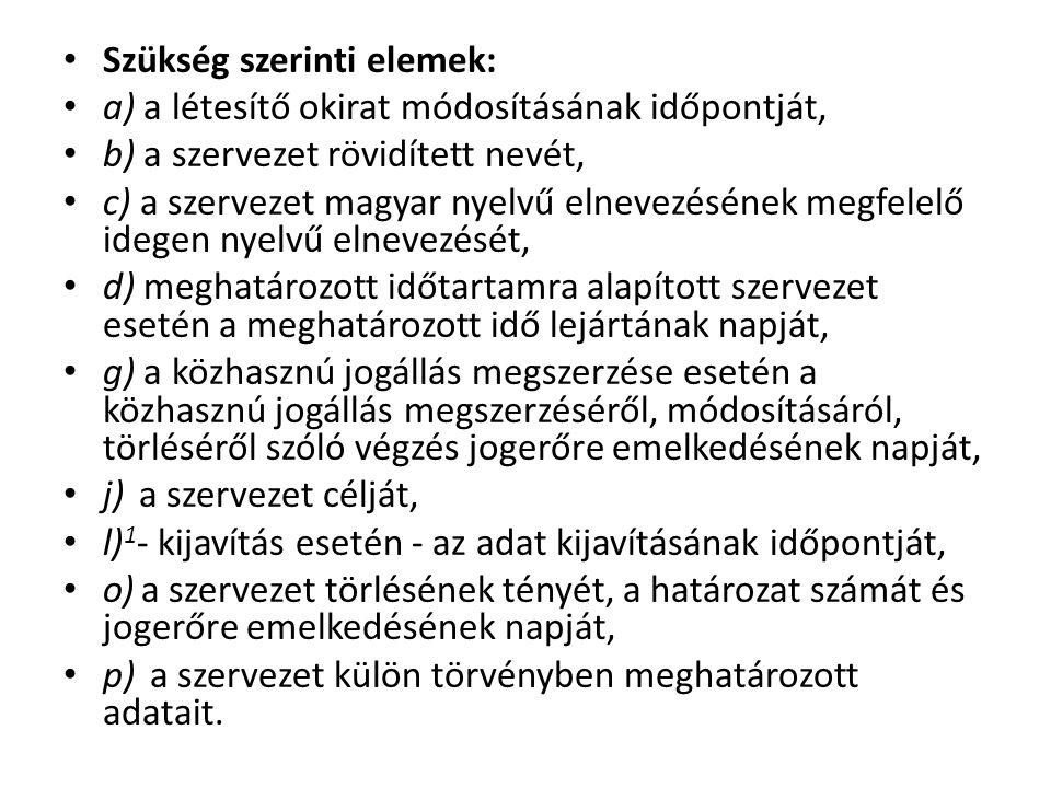 Szükség szerinti elemek: a) a létesítő okirat módosításának időpontját, b) a szervezet rövidített nevét, c) a szervezet magyar nyelvű elnevezésének megfelelő idegen nyelvű elnevezését, d) meghatározott időtartamra alapított szervezet esetén a meghatározott idő lejártának napját, g) a közhasznú jogállás megszerzése esetén a közhasznú jogállás megszerzéséről, módosításáról, törléséről szóló végzés jogerőre emelkedésének napját, j) a szervezet célját, l) 1 - kijavítás esetén - az adat kijavításának időpontját, o) a szervezet törlésének tényét, a határozat számát és jogerőre emelkedésének napját, p) a szervezet külön törvényben meghatározott adatait.