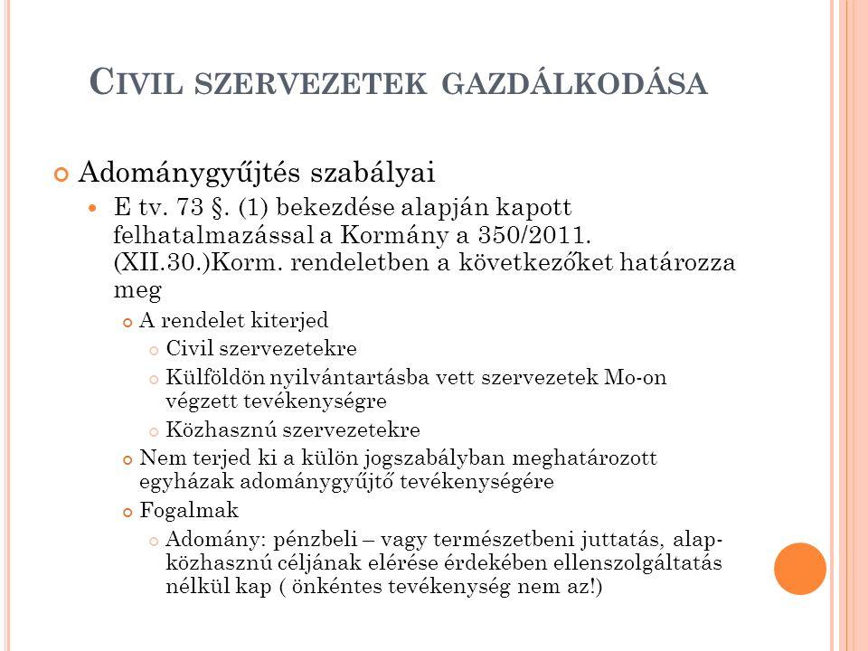 C IVIL SZERVEZETEK GAZDÁLKODÁSA Adománygyűjtés szabályai E tv. 73 §. (1) bekezdése alapján kapott felhatalmazással a Kormány a 350/2011. (XII.30.)Korm