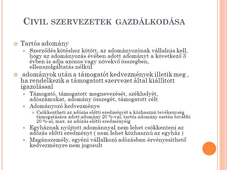 C IVIL SZERVEZETEK GAZDÁLKODÁSA Tartós adomány Szerződés kötéshez kötött, az adományozónak vállalnia kell, hogy az adományozás évében adott adományt a következő 3 évben is adja azonos vagy növekvő összegben, ellenszolgáltatás nélkül adományok után a támogatót kedvezmények illetik meg, ha rendelkezik a támogatott szervezet által kiállított igazolással Támogató, támogatott megnevezését, székhelyét, adószámukat, adomány összegét, támogatott célt Adományozó kedvezménye Csökkentheti az adózás előtti eredményét a közhasznú tevékenység támogatására adott adomány 20 %-val, tartós adomány esetén további 20 %-al, max.