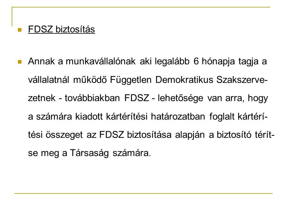 FDSZ biztosítás Annak a munkavállalónak aki legalább 6 hónapja tagja a vállalatnál működő Független Demokratikus Szakszerve- zetnek - továbbiakban FDSZ - lehetősége van arra, hogy a számára kiadott kártérítési határozatban foglalt kártérí- tési összeget az FDSZ biztosítása alapján a biztosító térít- se meg a Társaság számára.