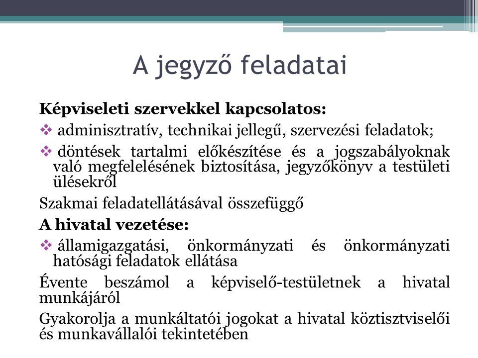 Képviseleti szervekkel kapcsolatos:  adminisztratív, technikai jellegű, szervezési feladatok;  döntések tartalmi előkészítése és a jogszabályoknak való megfelelésének biztosítása, jegyzőkönyv a testületi ülésekről Szakmai feladatellátásával összefüggő A hivatal vezetése:  államigazgatási, önkormányzati és önkormányzati hatósági feladatok ellátása Évente beszámol a képviselő-testületnek a hivatal munkájáról Gyakorolja a munkáltatói jogokat a hivatal köztisztviselői és munkavállalói tekintetében A jegyző feladatai
