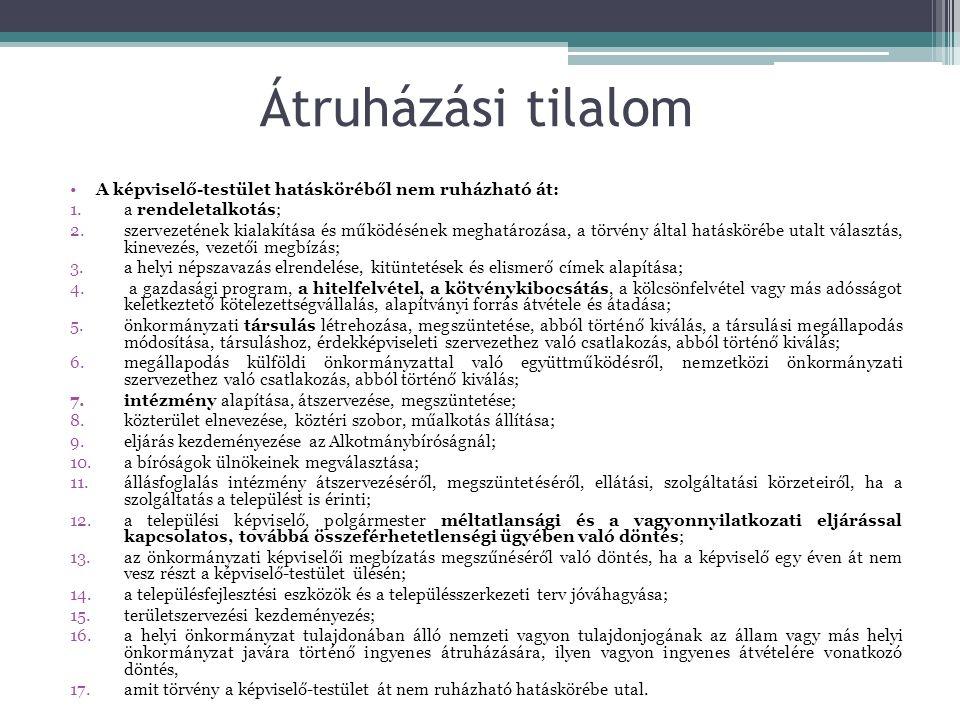 Átruházási tilalom A képviselő-testület hatásköréből nem ruházható át: 1.a rendeletalkotás; 2.szervezetének kialakítása és működésének meghatározása, a törvény által hatáskörébe utalt választás, kinevezés, vezetői megbízás; 3.a helyi népszavazás elrendelése, kitüntetések és elismerő címek alapítása; 4.