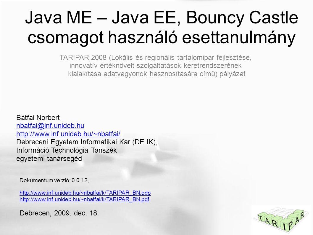 Java ME – Java EE, Bouncy Castle csomagot használó esettanulmány Bátfai Norbert nbatfai@inf.unideb.hu http://www.inf.unideb.hu/~nbatfai/ Debreceni Egyetem Informatikai Kar (DE IK), Információ Technológia Tanszék egyetemi tanársegéd Dokumentum verzió: 0.0.12, http://www.inf.unideb.hu/~nbatfai/k/TARIPAR_BN.odp http://www.inf.unideb.hu/~nbatfai/k/TARIPAR_BN.pdf Debrecen, 2009.