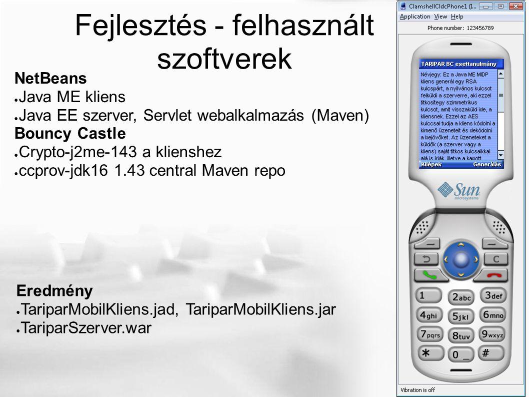 Fejlesztés - felhasznált szoftverek NetBeans ● Java ME kliens ● Java EE szerver, Servlet webalkalmazás (Maven) Bouncy Castle ● Crypto-j2me-143 a klienshez ● ccprov-jdk16 1.43 central Maven repo Eredmény ● TariparMobilKliens.jad, TariparMobilKliens.jar ● TariparSzerver.war